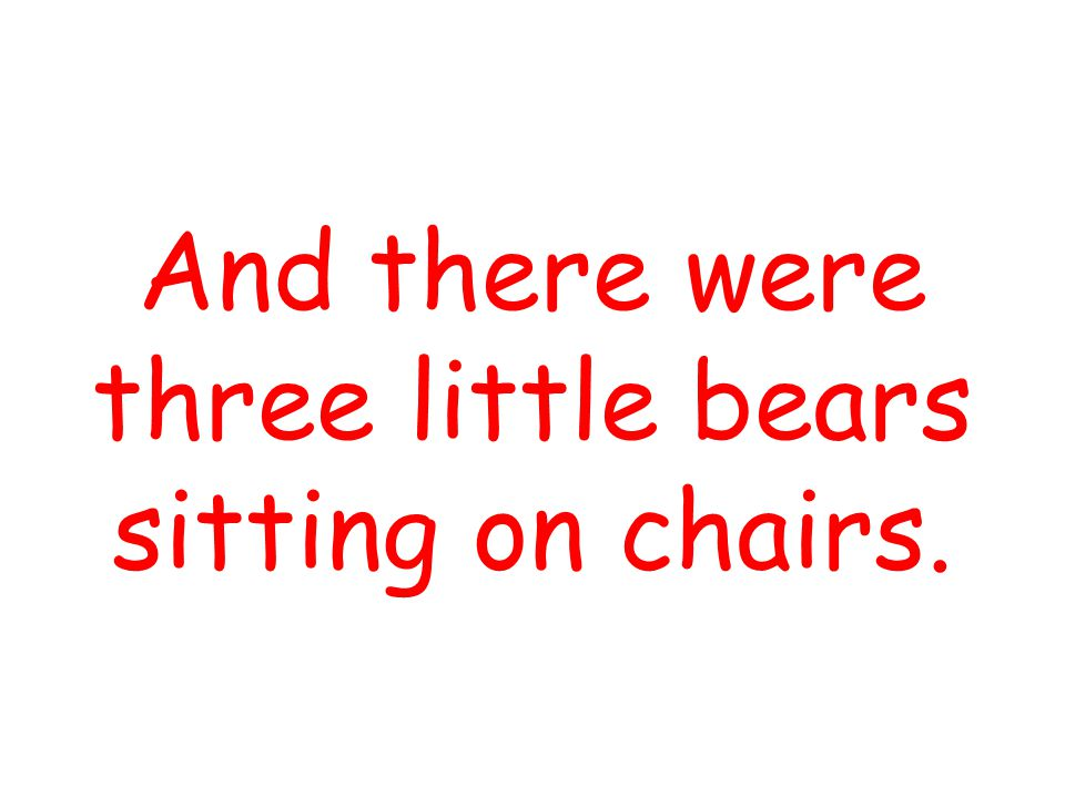 And there were three little bears sitting on chairs.