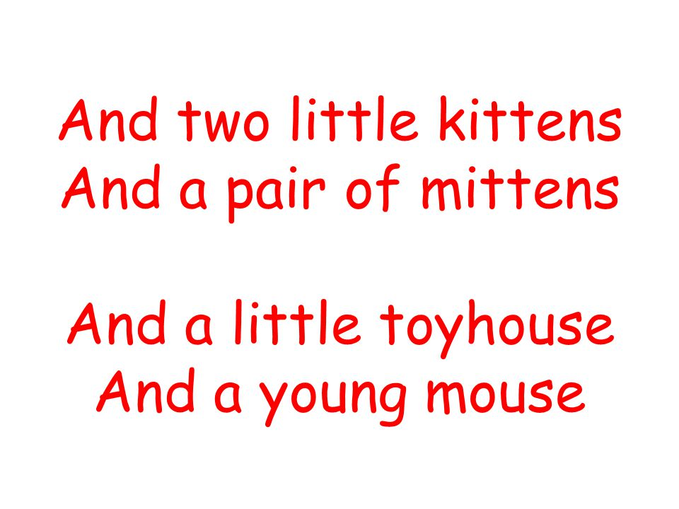 And two little kittens And a pair of mittens And a little toyhouse And a young mouse