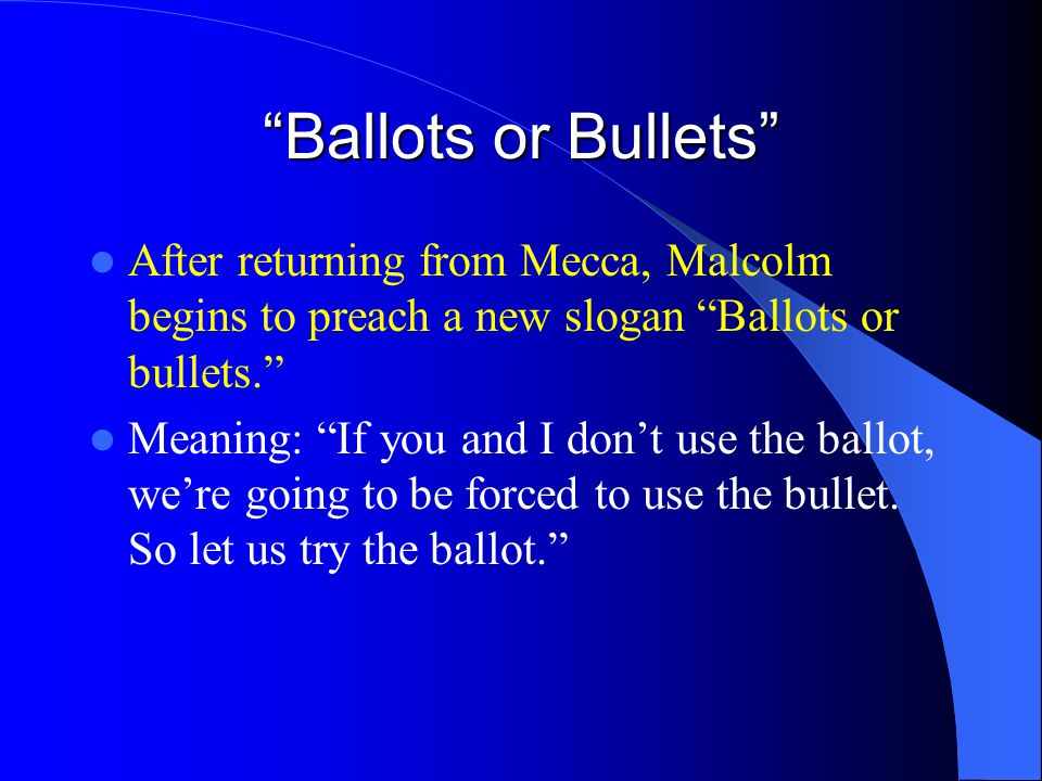 Ballots or Bullets After returning from Mecca, Malcolm begins to preach a new slogan Ballots or bullets.