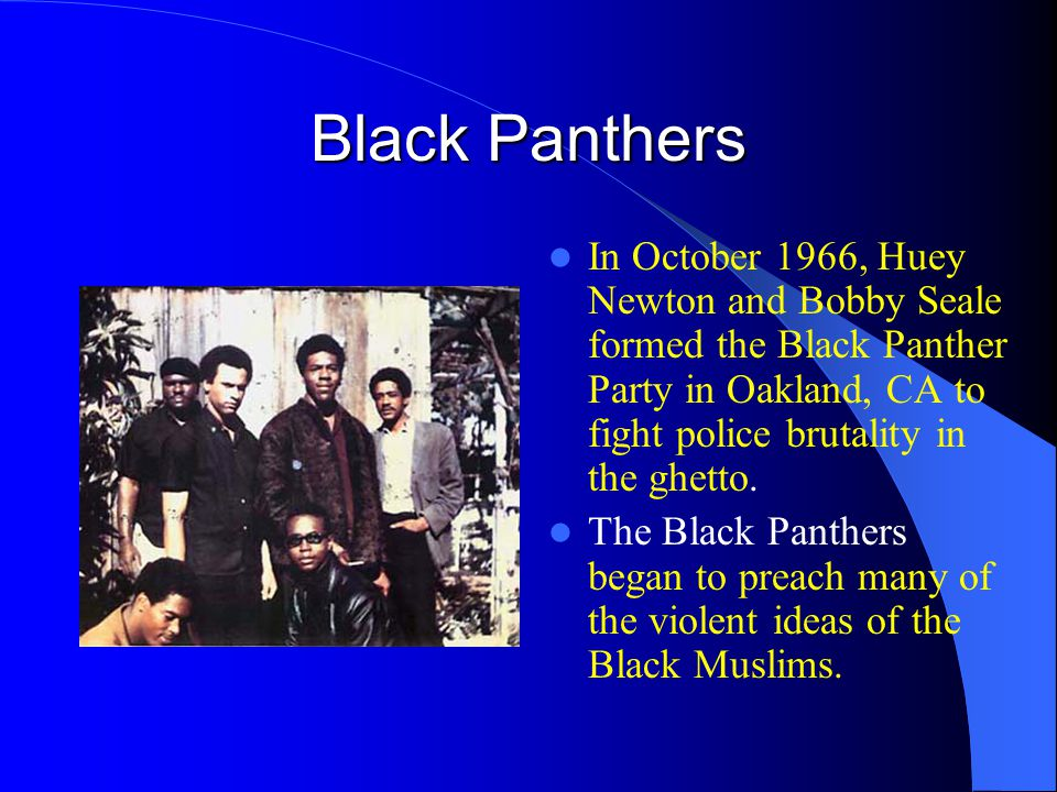 Black Panthers In October 1966, Huey Newton and Bobby Seale formed the Black Panther Party in Oakland, CA to fight police brutality in the ghetto.