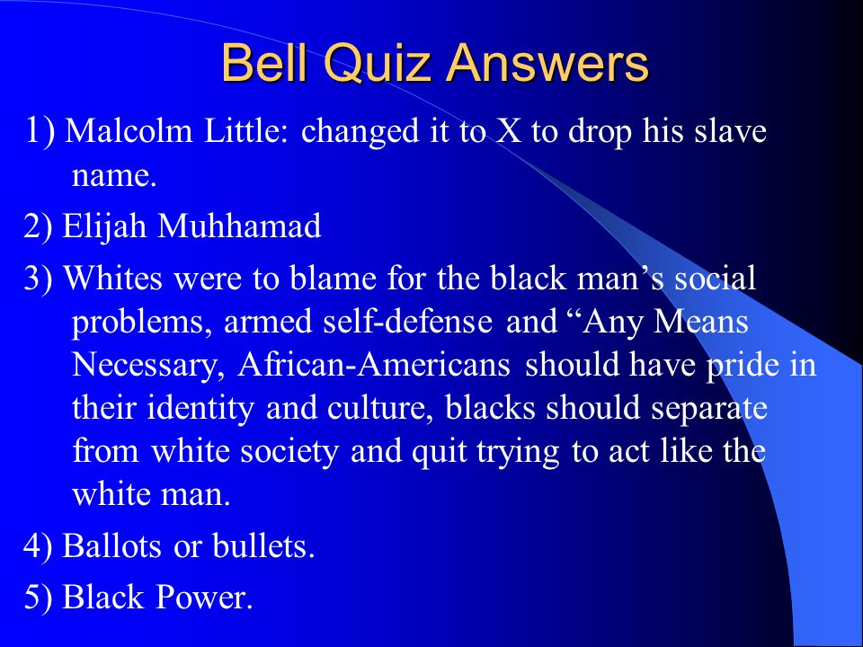 Bell Quiz Answers 1) Malcolm Little: changed it to X to drop his slave name. 2) Elijah Muhhamad.