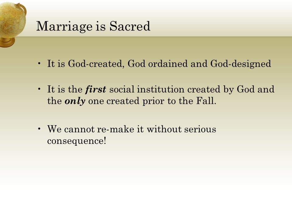 Marriage is Sacred It is God-created, God ordained and God-designed