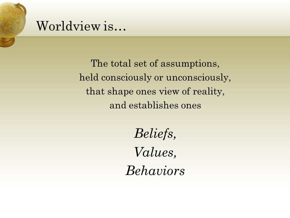 Worldview is… Beliefs, Values, Behaviors The total set of assumptions,