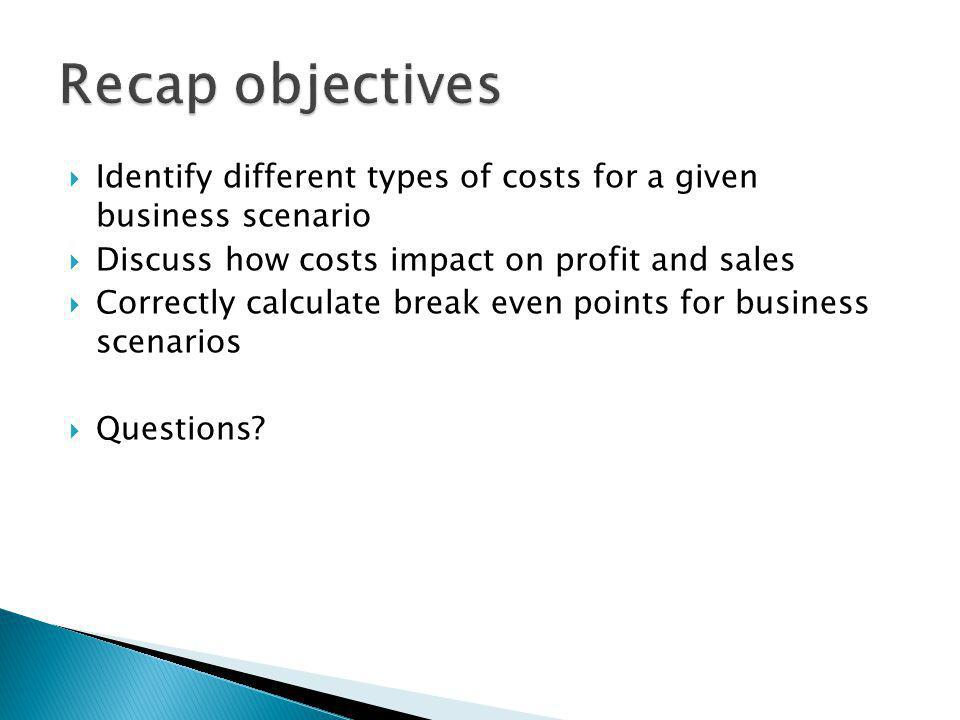 Recap objectives Identify different types of costs for a given business scenario. Discuss how costs impact on profit and sales.