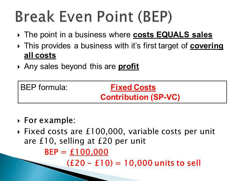Break Even Point (BEP) The point in a business where costs EQUALS sales. This provides a business with it's first target of covering all costs.