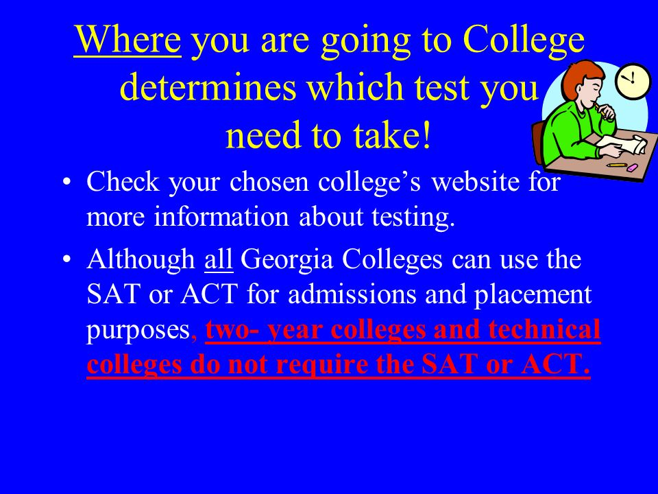 Where you are going to College determines which test you need to take!