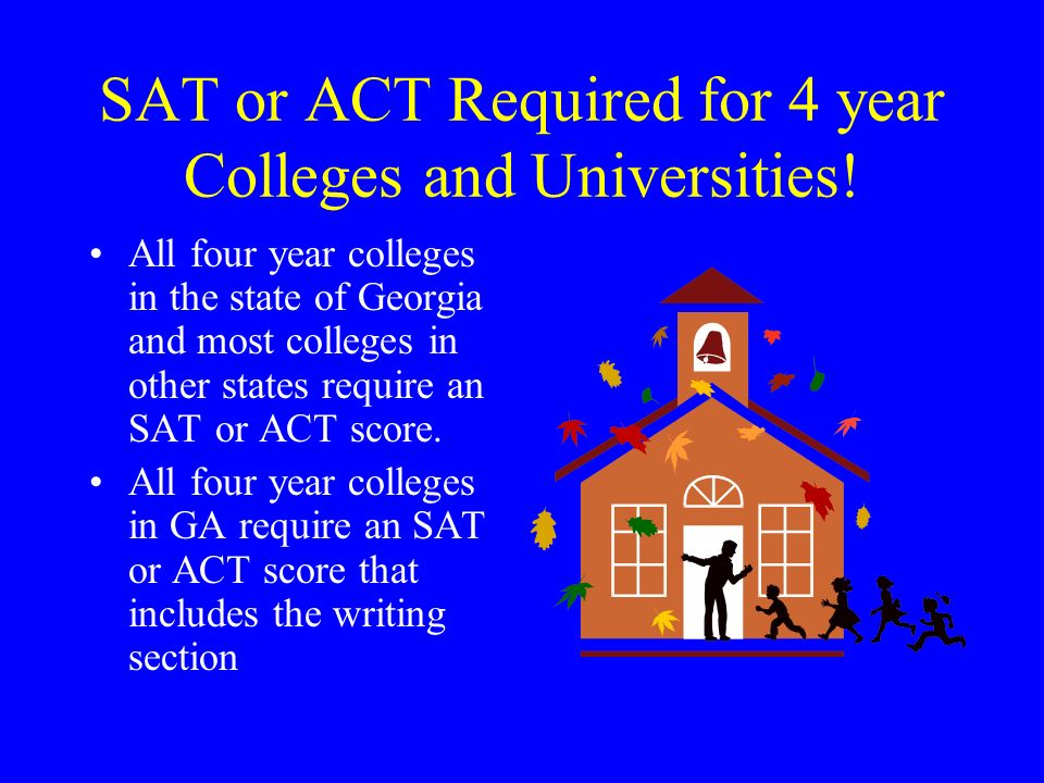 SAT or ACT Required for 4 year Colleges and Universities!