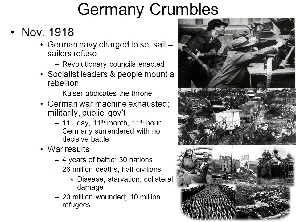 Germany Crumbles Nov. 1918. German navy charged to set sail – sailors refuse. Revolutionary councils enacted.