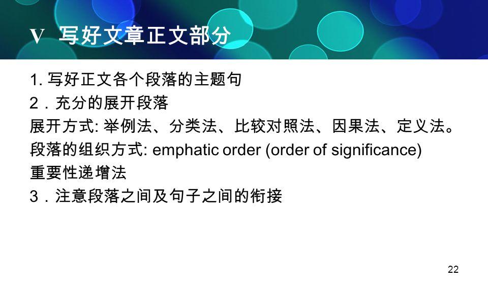 V 写好文章正文部分 1. 写好正文各个段落的主题句 2.充分的展开段落 展开方式: 举例法、分类法、比较对照法、因果法、定义法。