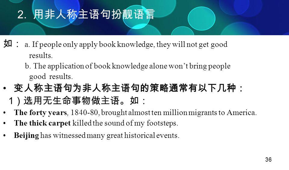 2. 用非人称主语句扮靓语言 如: a. If people only apply book knowledge, they will not get good. results.