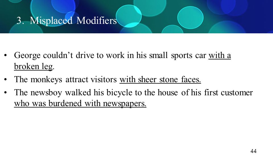 3. Misplaced Modifiers George couldn't drive to work in his small sports car with a broken leg.
