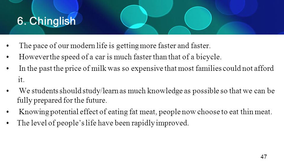 6. Chinglish The pace of our modern life is getting more faster and faster. However the speed of a car is much faster than that of a bicycle.