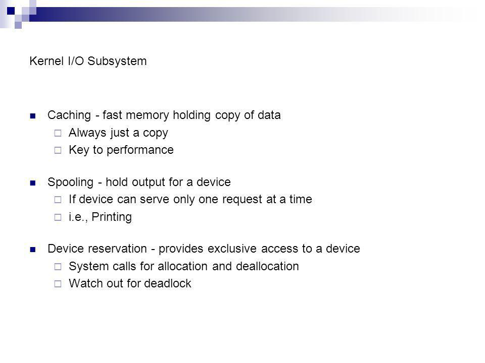 Kernel I/O Subsystem Caching - fast memory holding copy of data. Always just a copy. Key to performance.