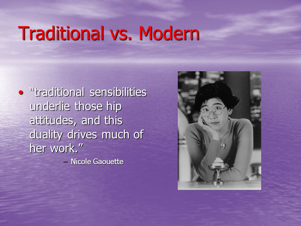 Traditional vs. Modern traditional sensibilities underlie those hip attitudes, and this duality drives much of her work.