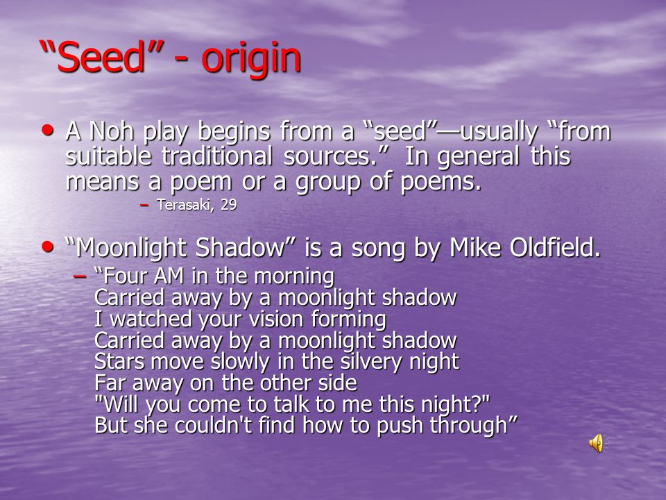 Seed - origin A Noh play begins from a seed —usually from suitable traditional sources. In general this means a poem or a group of poems.
