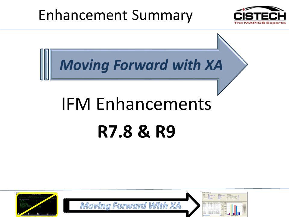 Enhancement Summary Moving Forward with XA IFM Enhancements R7.8 & R9