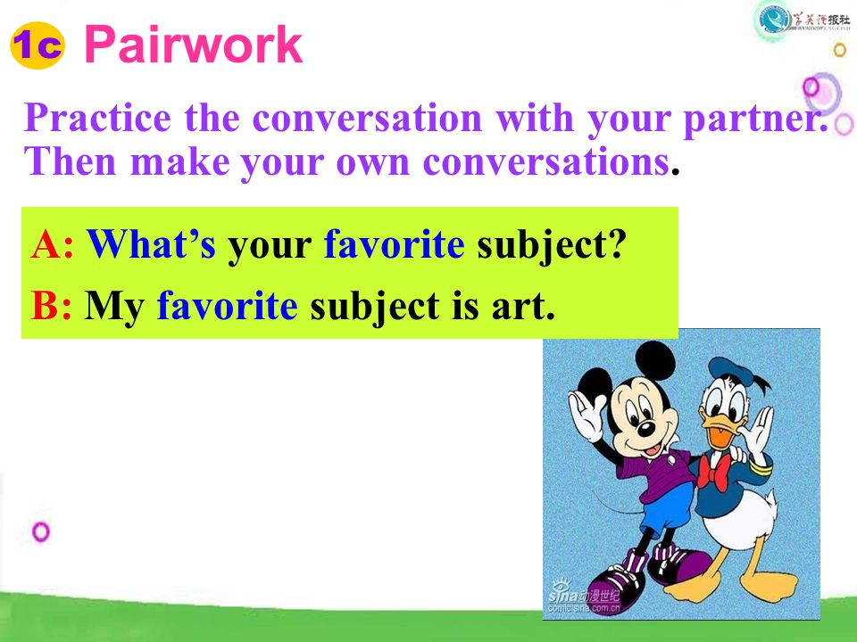 Pairwork 1c. Practice the conversation with your partner. Then make your own conversations. A: What's your favorite subject