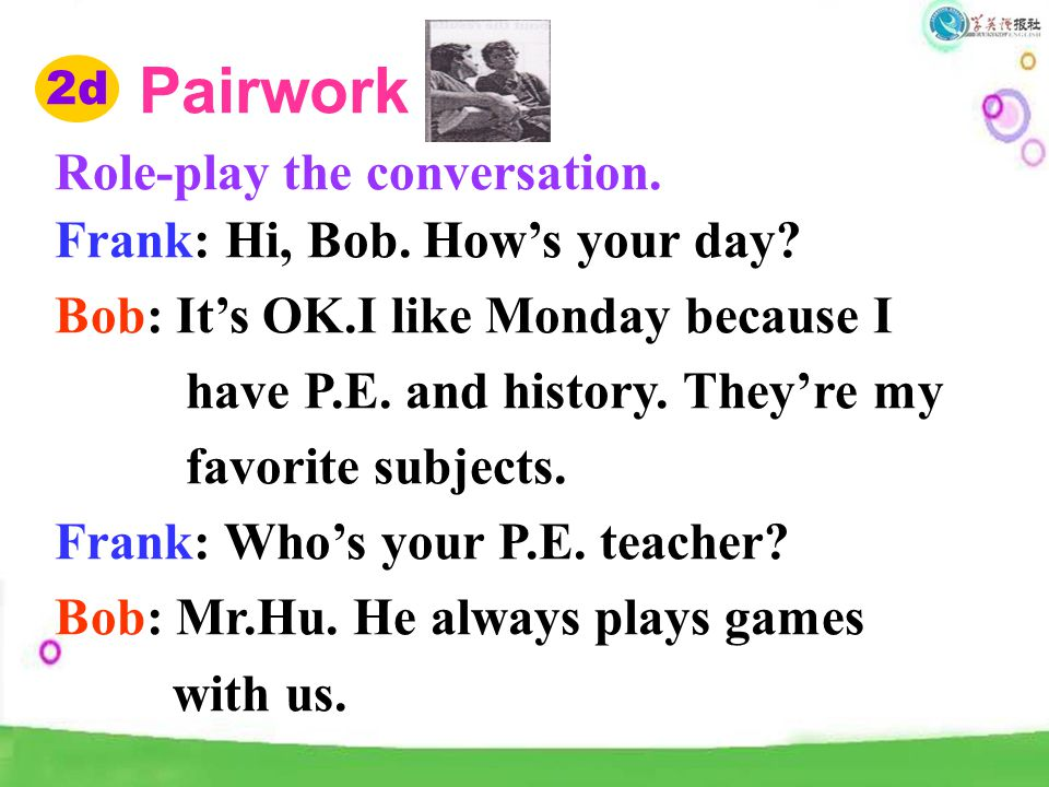 Pairwork Role-play the conversation. Frank: Hi, Bob. How's your day