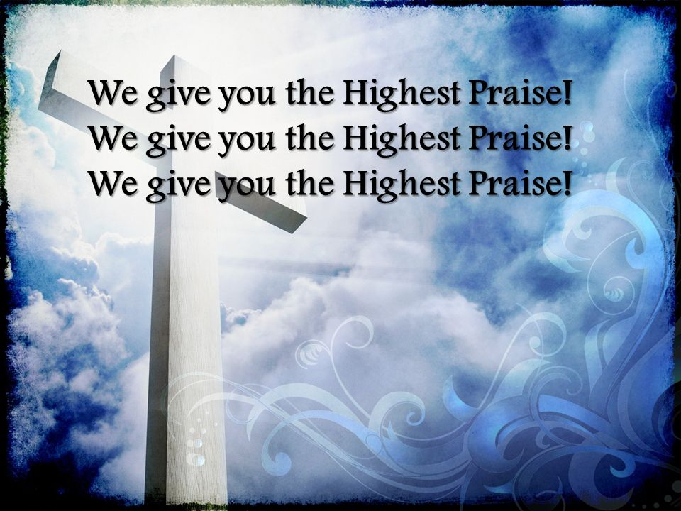 We give you the Highest Praise!