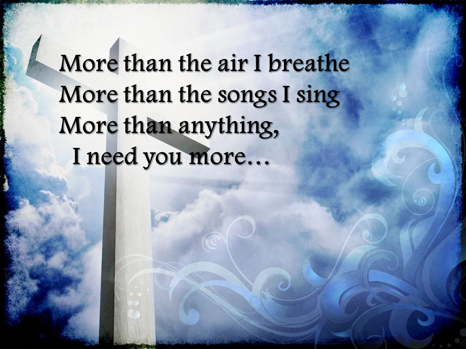 More than the air I breathe More than the songs I sing