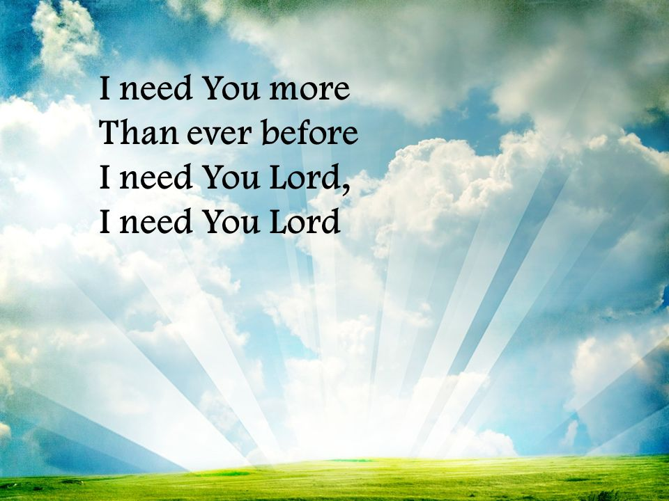 I need You more Than ever before I need You Lord, I need You Lord