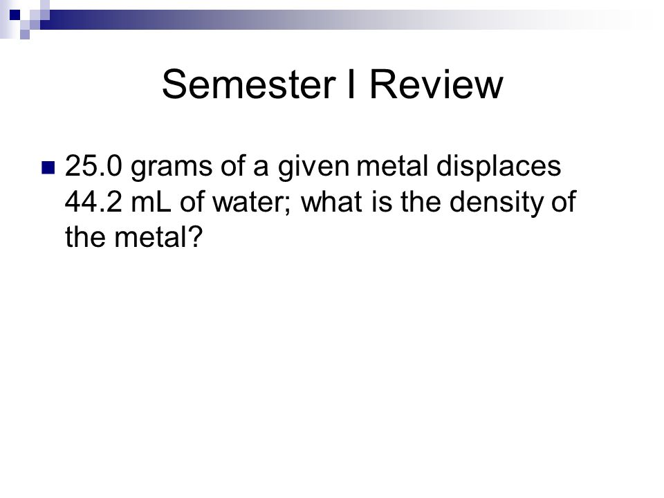 Semester I Review 25.0 grams of a given metal displaces 44.2 mL of water; what is the density of the metal