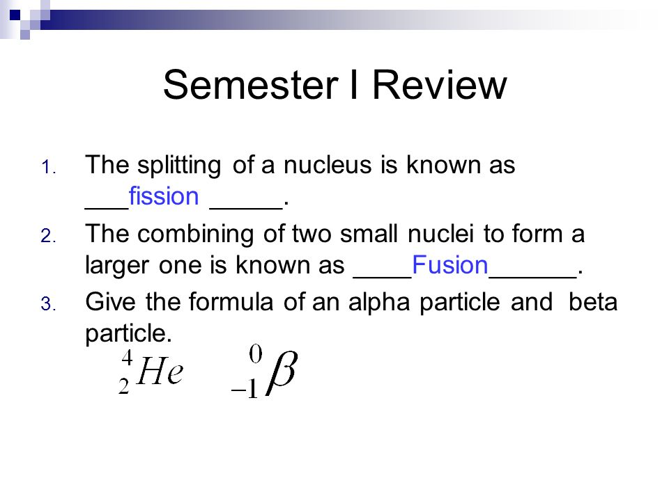 Semester I Review The splitting of a nucleus is known as ___fission _____.