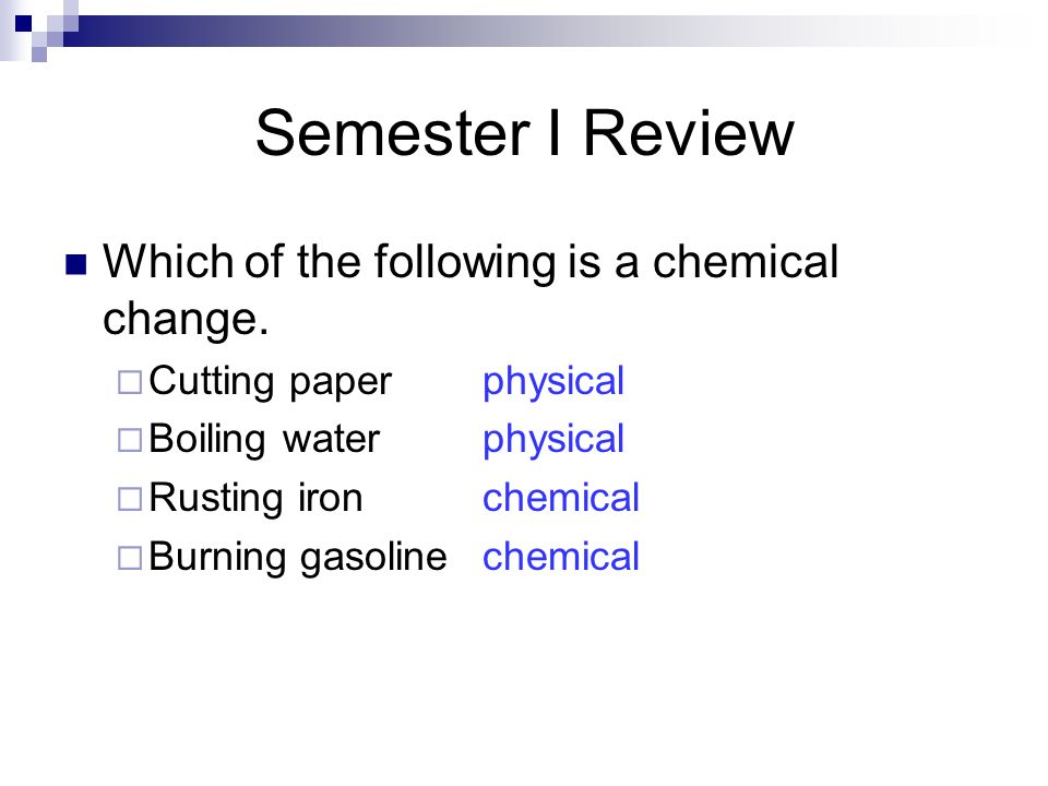 Semester I Review Which of the following is a chemical change.