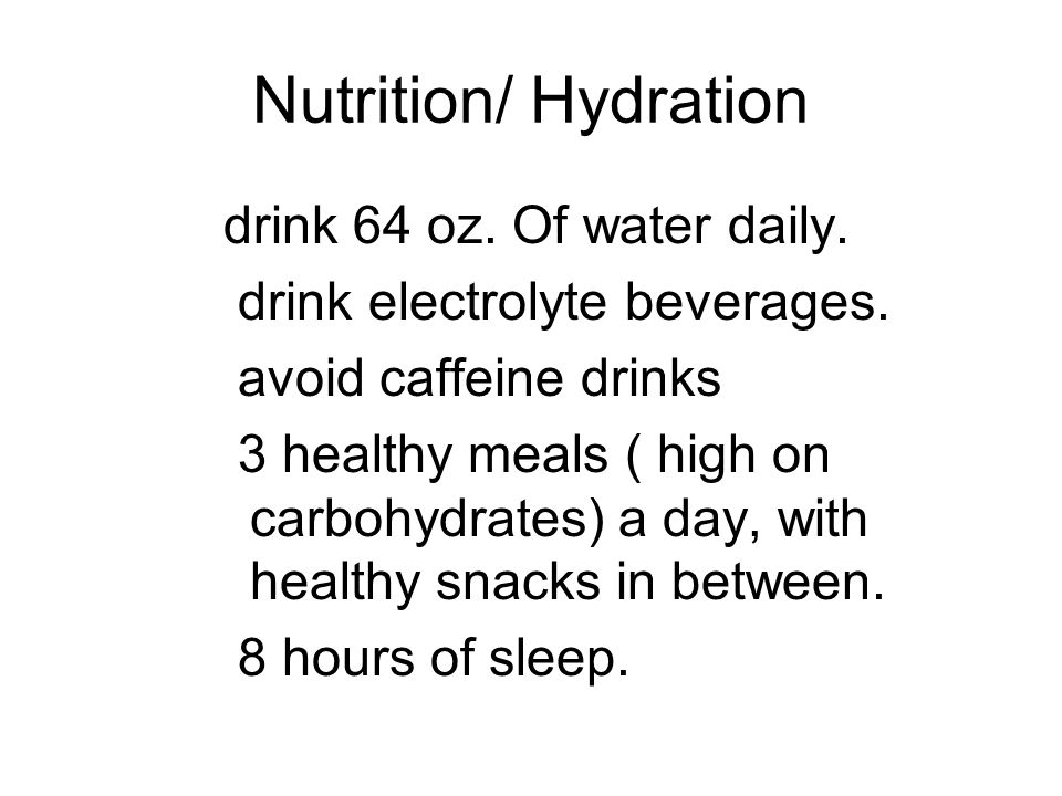 Nutrition/ Hydration drink 64 oz. Of water daily.