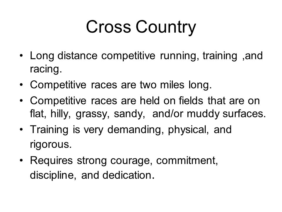 Cross Country Long distance competitive running, training ,and racing.