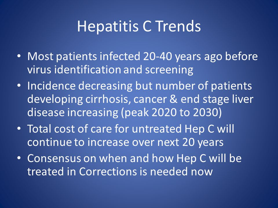 Hepatitis C Trends Most patients infected 20-40 years ago before virus identification and screening.