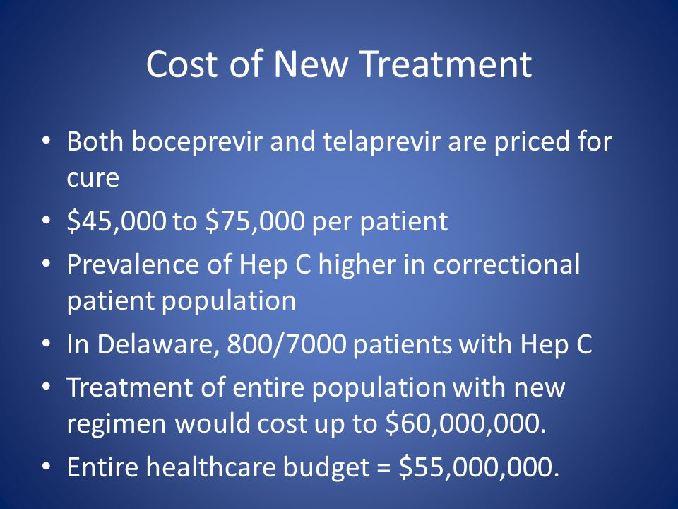 Cost of New Treatment Both boceprevir and telaprevir are priced for cure. $45,000 to $75,000 per patient.