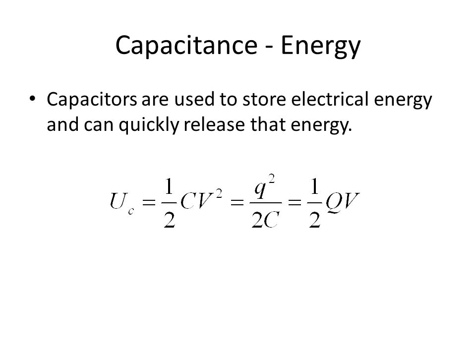 Capacitance - Energy Capacitors are used to store electrical energy and can quickly release that energy.