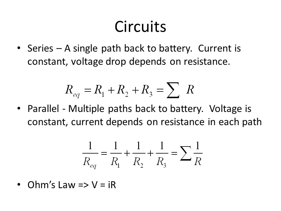 Circuits Series – A single path back to battery. Current is constant, voltage drop depends on resistance.