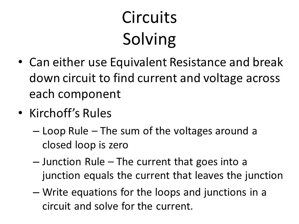 Circuits Solving Can either use Equivalent Resistance and break down circuit to find current and voltage across each component.