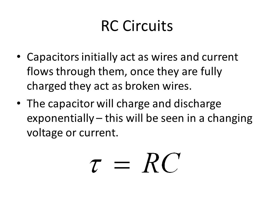 RC Circuits Capacitors initially act as wires and current flows through them, once they are fully charged they act as broken wires.