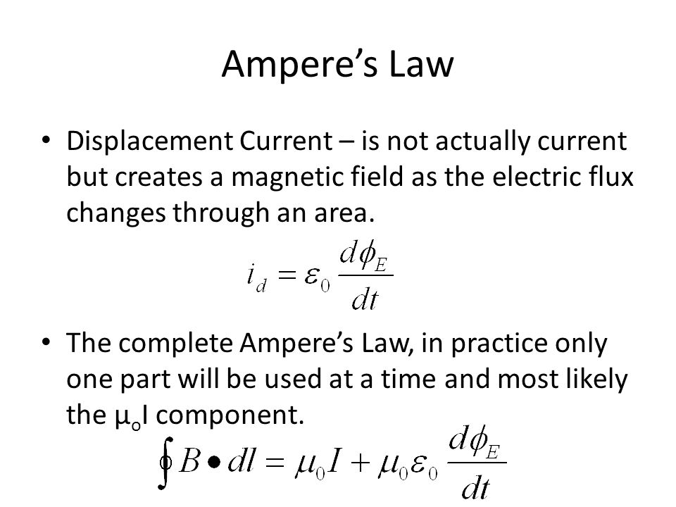 Ampere's Law Displacement Current – is not actually current but creates a magnetic field as the electric flux changes through an area.