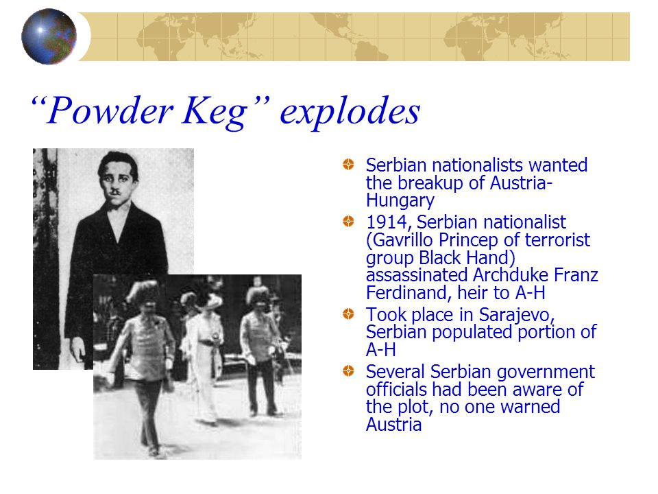 Powder Keg explodes Serbian nationalists wanted the breakup of Austria-Hungary.