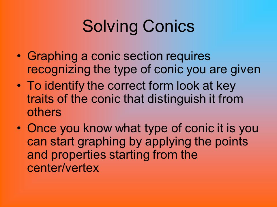 Solving Conics Graphing a conic section requires recognizing the type of conic you are given.