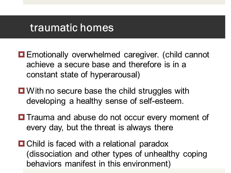 traumatic homes Emotionally overwhelmed caregiver. (child cannot achieve a secure base and therefore is in a constant state of hyperarousal)