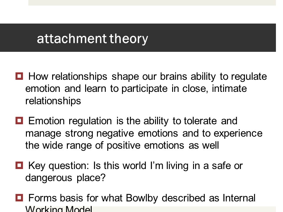 attachment theory How relationships shape our brains ability to regulate emotion and learn to participate in close, intimate relationships.