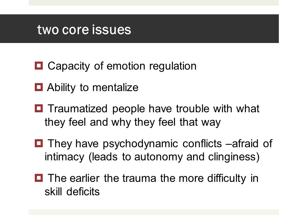 two core issues Capacity of emotion regulation Ability to mentalize