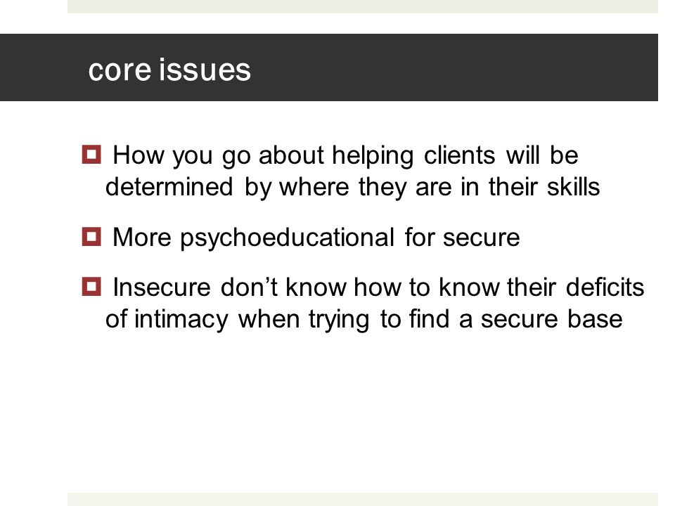 core issues How you go about helping clients will be determined by where they are in their skills.