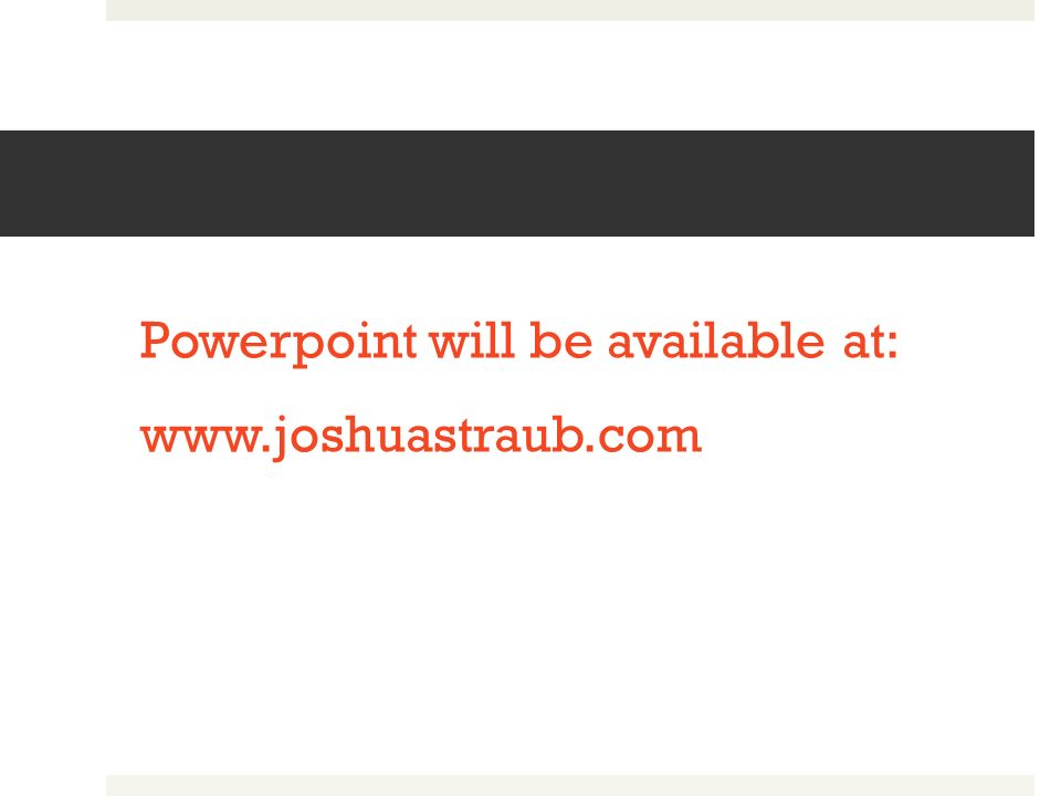 Powerpoint will be available at: www.joshuastraub.com