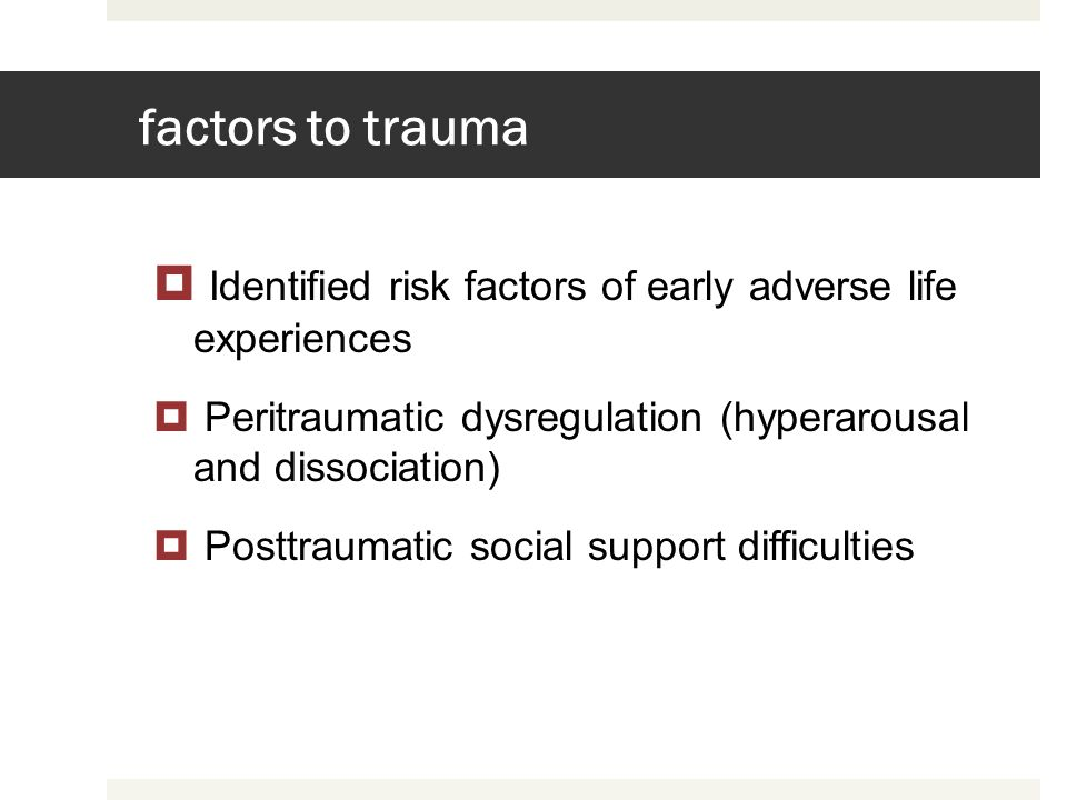 factors to trauma Identified risk factors of early adverse life experiences. Peritraumatic dysregulation (hyperarousal and dissociation)