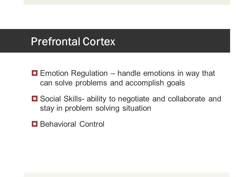 Prefrontal Cortex Emotion Regulation – handle emotions in way that can solve problems and accomplish goals.