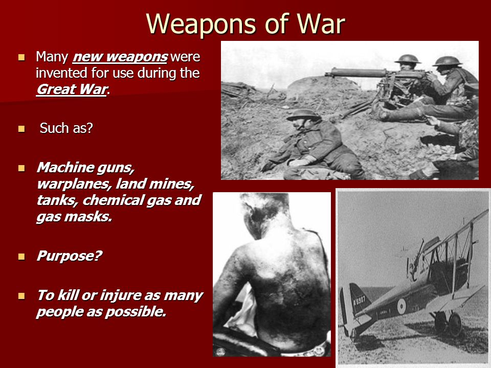 Weapons of War Many new weapons were invented for use during the Great War. Such as