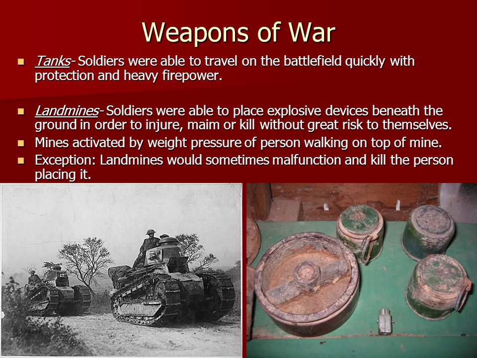 Weapons of War Tanks- Soldiers were able to travel on the battlefield quickly with protection and heavy firepower.
