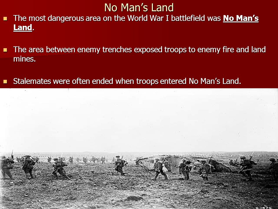 No Man's Land The most dangerous area on the World War I battlefield was No Man's Land.
