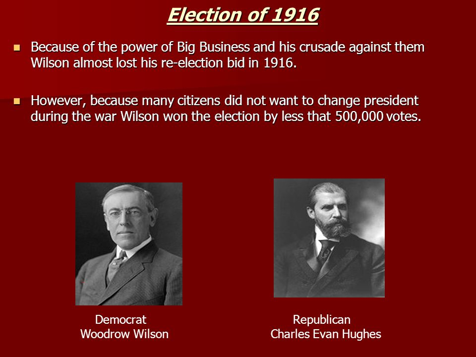 Election of 1916 Because of the power of Big Business and his crusade against them Wilson almost lost his re-election bid in 1916.